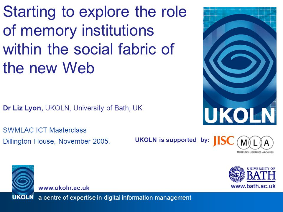 UKOLN is supported by: Starting to explore the role of memory institutions within the social fabric of the new Web Dr Liz Lyon, UKOLN, University of Bath, UK SWMLAC ICT Masterclass Dillington House, November 2005.