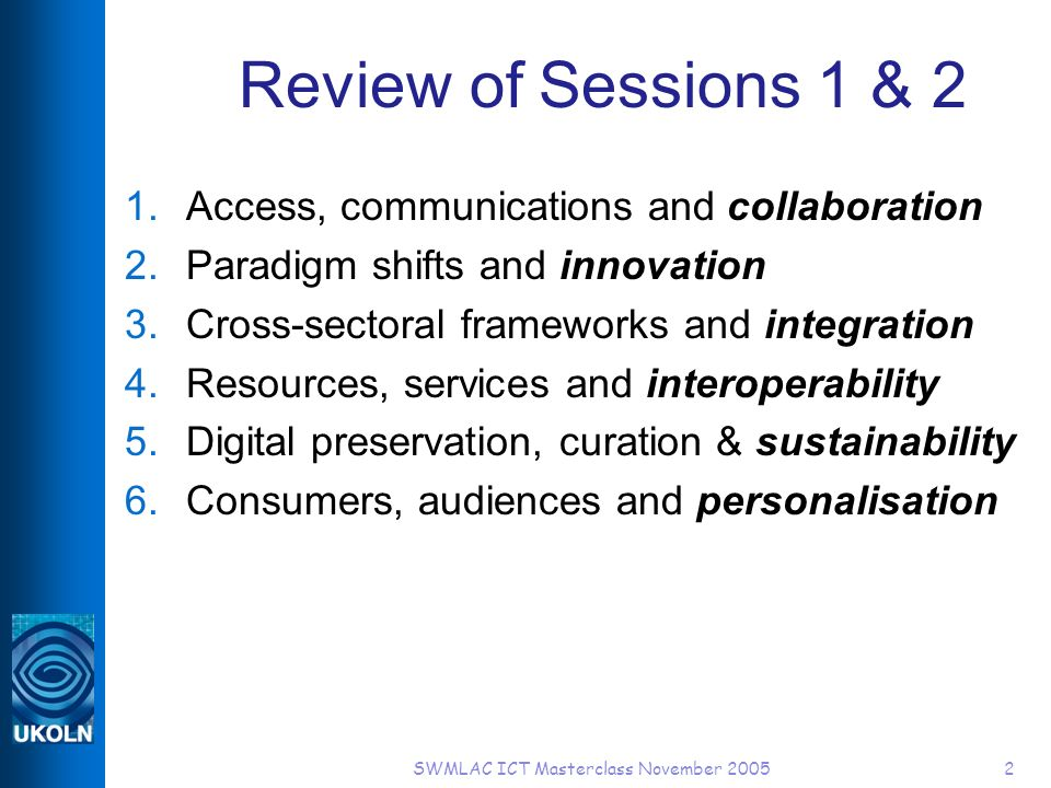 SWMLAC ICT Masterclass November 20052 Review of Sessions 1 & 2 1.Access, communications and collaboration 2.Paradigm shifts and innovation 3.Cross-sectoral frameworks and integration 4.Resources, services and interoperability 5.Digital preservation, curation & sustainability 6.Consumers, audiences and personalisation