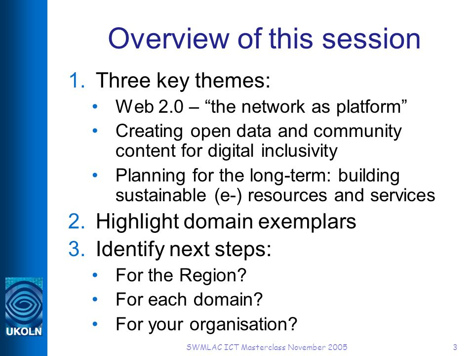 SWMLAC ICT Masterclass November 20053 Overview of this session 1.Three key themes: Web 2.0 – the network as platform Creating open data and community content for digital inclusivity Planning for the long-term: building sustainable (e-) resources and services 2.Highlight domain exemplars 3.Identify next steps: For the Region.