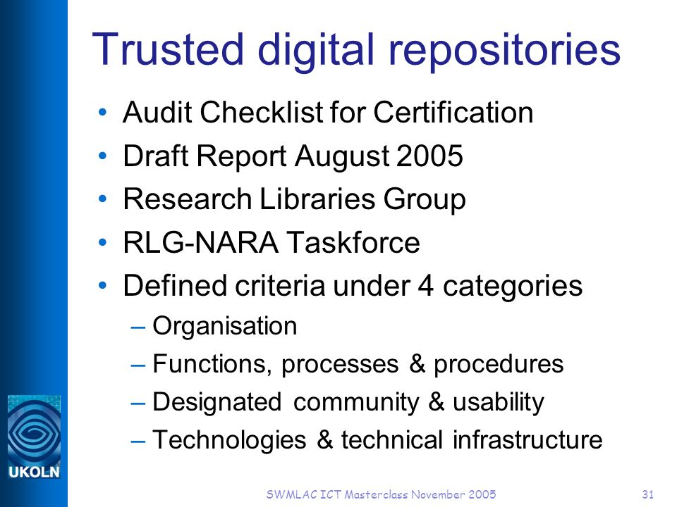 SWMLAC ICT Masterclass November 200531 Trusted digital repositories Audit Checklist for Certification Draft Report August 2005 Research Libraries Group RLG-NARA Taskforce Defined criteria under 4 categories –Organisation –Functions, processes & procedures –Designated community & usability –Technologies & technical infrastructure