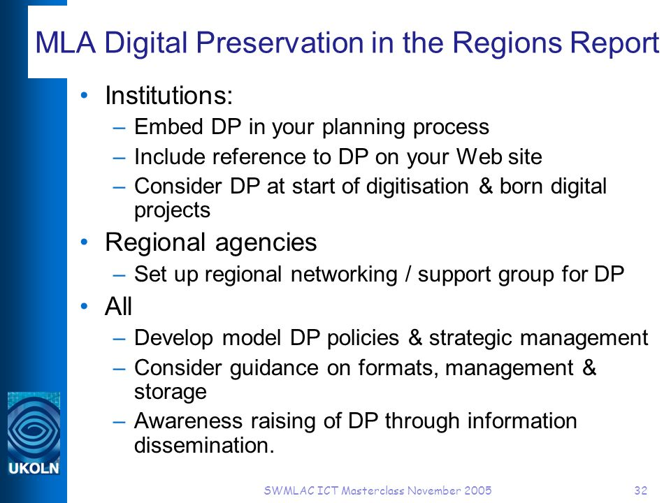 SWMLAC ICT Masterclass November 200532 MLA Digital Preservation in the Regions Report Institutions: –Embed DP in your planning process –Include reference to DP on your Web site –Consider DP at start of digitisation & born digital projects Regional agencies –Set up regional networking / support group for DP All –Develop model DP policies & strategic management –Consider guidance on formats, management & storage –Awareness raising of DP through information dissemination.