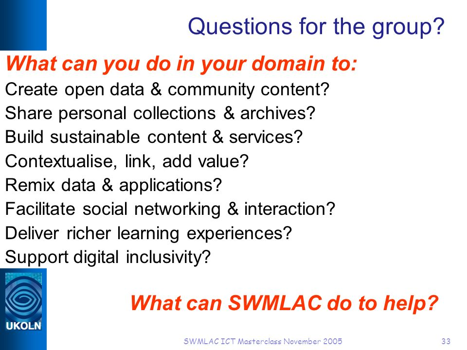 SWMLAC ICT Masterclass November 200533 Questions for the group.
