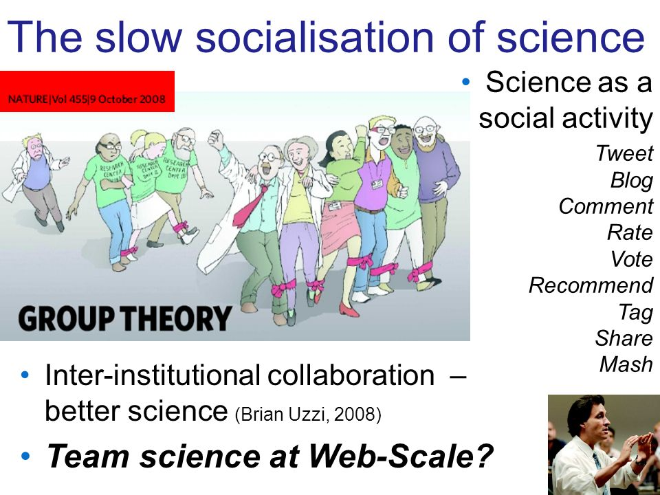 The slow socialisation of science Science as a social activity Tweet Blog Comment Rate Vote Recommend Tag Share Mash Inter-institutional collaboration – better science (Brian Uzzi, 2008) Team science at Web-Scale