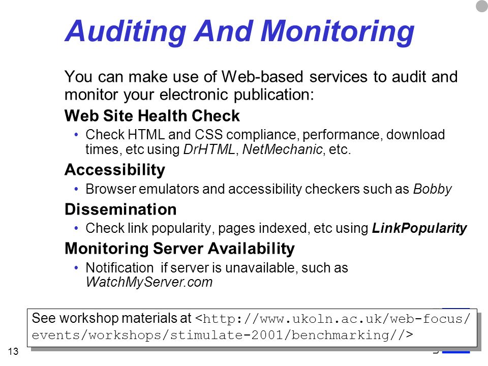 13 Auditing And Monitoring You can make use of Web-based services to audit and monitor your electronic publication: Web Site Health Check Check HTML and CSS compliance, performance, download times, etc using DrHTML, NetMechanic, etc.