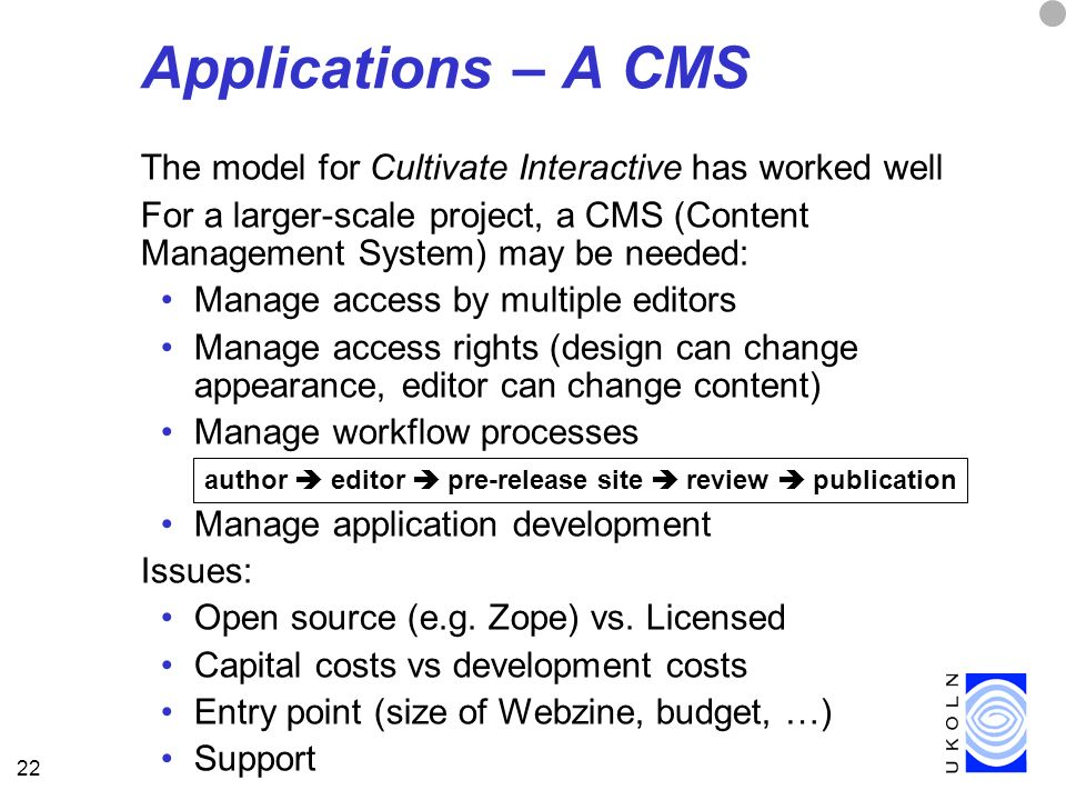 22 Applications – A CMS The model for Cultivate Interactive has worked well For a larger-scale project, a CMS (Content Management System) may be needed: Manage access by multiple editors Manage access rights (design can change appearance, editor can change content) Manage workflow processes Manage application development Issues: Open source (e.g.