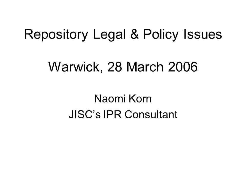 Repository Legal & Policy Issues Warwick, 28 March 2006 Naomi Korn JISCs IPR Consultant