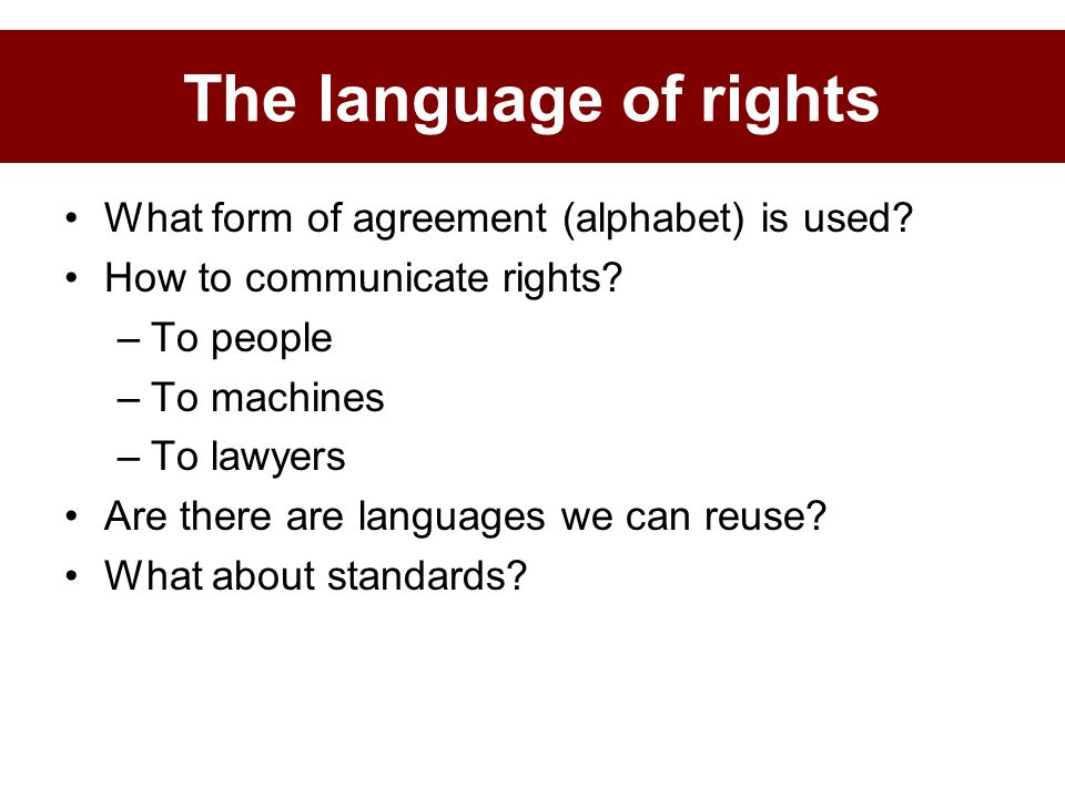 What form of agreement (alphabet) is used? How to communicate rights? –To people –To machines –To lawyers Are there are languages we can reuse? What a