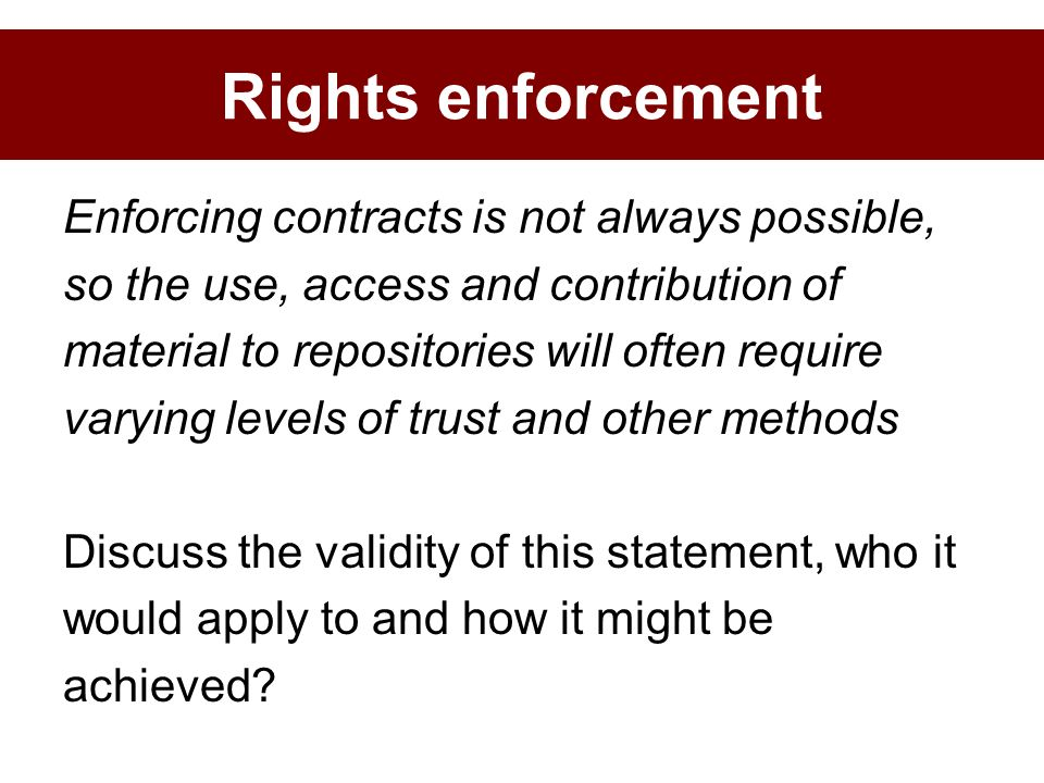 Enforcing contracts is not always possible, so the use, access and contribution of material to repositories will often require varying levels of trust and other methods Discuss the validity of this statement, who it would apply to and how it might be achieved.