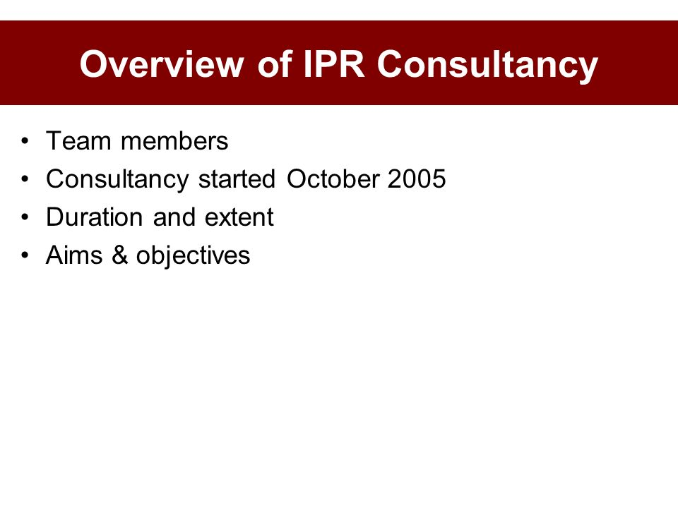Overview of IPR Consultancy Team members Consultancy started October 2005 Duration and extent Aims & objectives