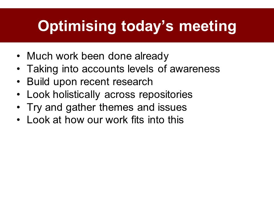 Optimising todays meeting Much work been done already Taking into accounts levels of awareness Build upon recent research Look holistically across repositories Try and gather themes and issues Look at how our work fits into this