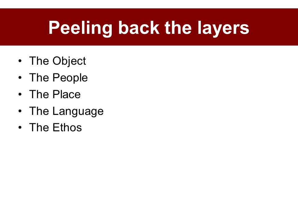 The Object The People The Place The Language The Ethos Peeling back the layers