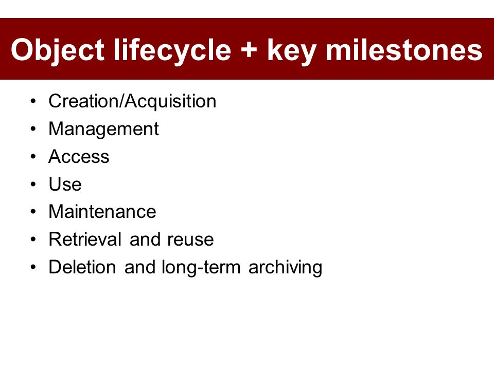 Creation/Acquisition Management Access Use Maintenance Retrieval and reuse Deletion and long-term archiving Object lifecycle + key milestones