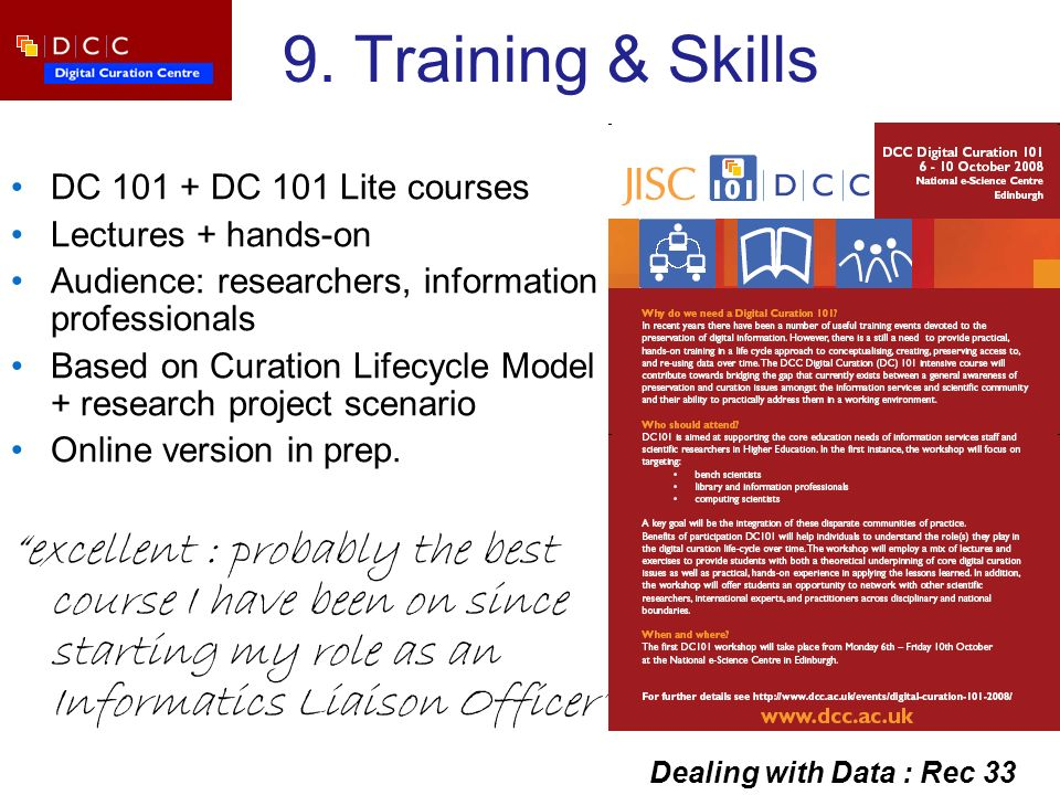 9. Training & Skills DC 101 + DC 101 Lite courses Lectures + hands-on Audience: researchers, information professionals Based on Curation Lifecycle Mod