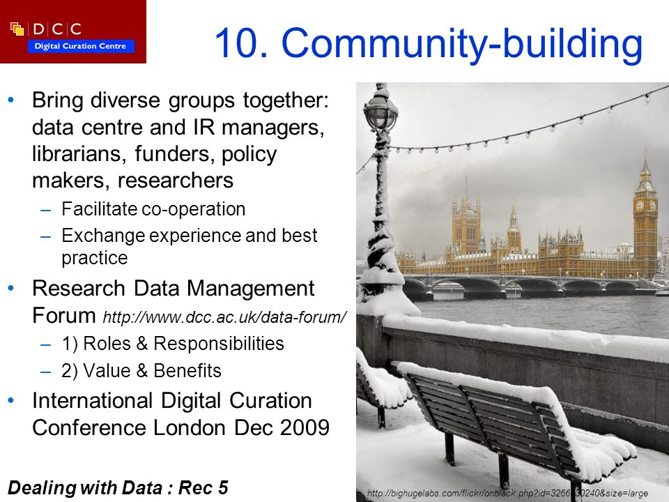 10. Community-building Bring diverse groups together: data centre and IR managers, librarians, funders, policy makers, researchers –Facilitate co-oper