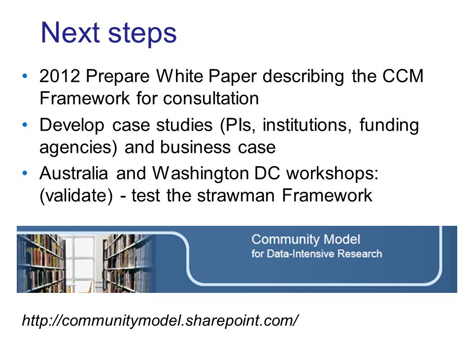 Next steps 2012 Prepare White Paper describing the CCM Framework for consultation Develop case studies (PIs, institutions, funding agencies) and business case Australia and Washington DC workshops: (validate) - test the strawman Framework http://communitymodel.sharepoint.com/