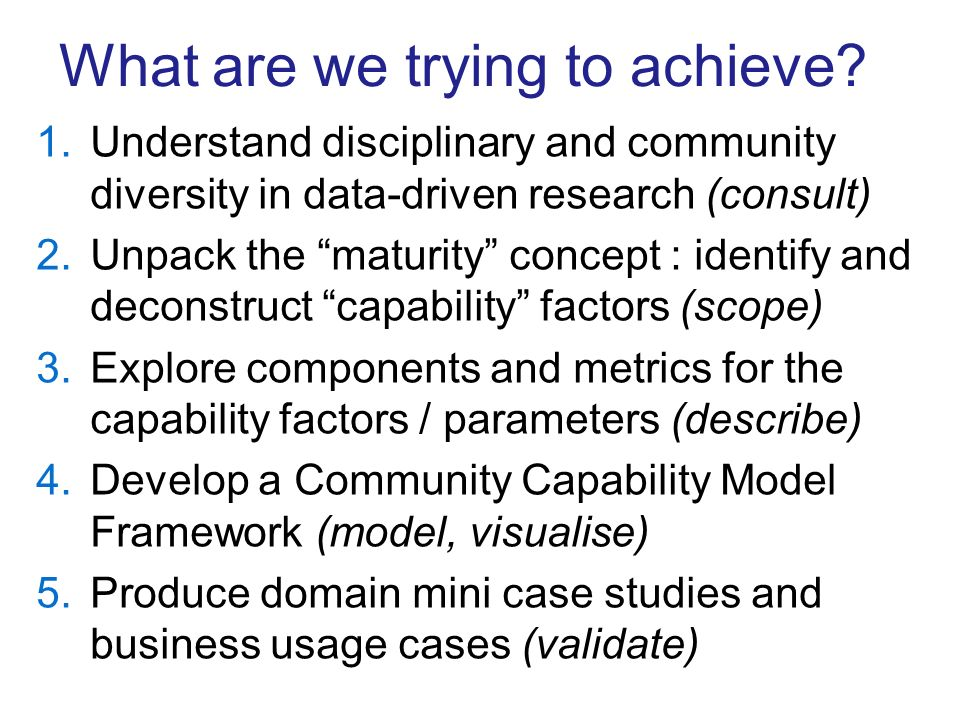 What are we trying to achieve? 1.Understand disciplinary and community diversity in data-driven research (consult) 2.Unpack the maturity concept : ide