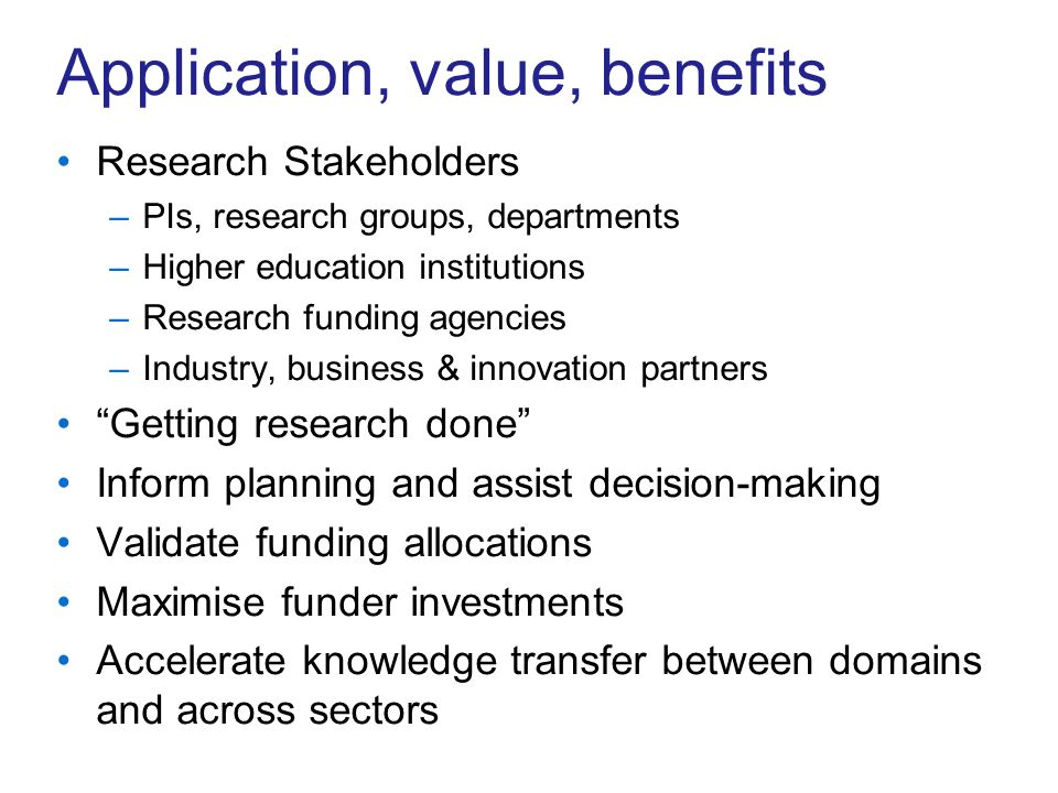 Application, value, benefits Research Stakeholders –PIs, research groups, departments –Higher education institutions –Research funding agencies –Industry, business & innovation partners Getting research done Inform planning and assist decision-making Validate funding allocations Maximise funder investments Accelerate knowledge transfer between domains and across sectors