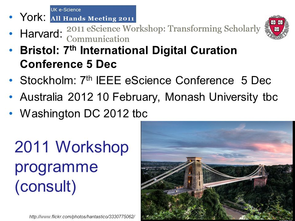 2011 Workshop programme (consult) York: Harvard: Bristol: 7 th International Digital Curation Conference 5 Dec Stockholm: 7 th IEEE eScience Conference 5 Dec Australia 2012 10 February, Monash University tbc Washington DC 2012 tbc http://www.flickr.com/photos/hantastico/3330775062/