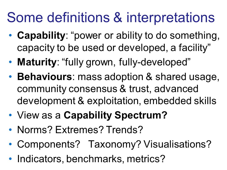 Some definitions & interpretations Capability: power or ability to do something, capacity to be used or developed, a facility Maturity: fully grown, fully-developed Behaviours: mass adoption & shared usage, community consensus & trust, advanced development & exploitation, embedded skills View as a Capability Spectrum.