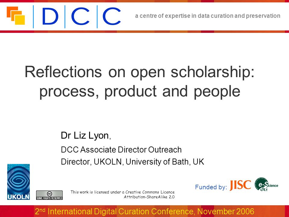 a centre of expertise in data curation and preservation 2 nd International Digital Curation Conference, November 2006 Reflections on open scholarship: process, product and people This work is licensed under a Creative Commons Licence Attribution-ShareAlike 2.0 Funded by: Dr Liz Lyon, DCC Associate Director Outreach Director, UKOLN, University of Bath, UK