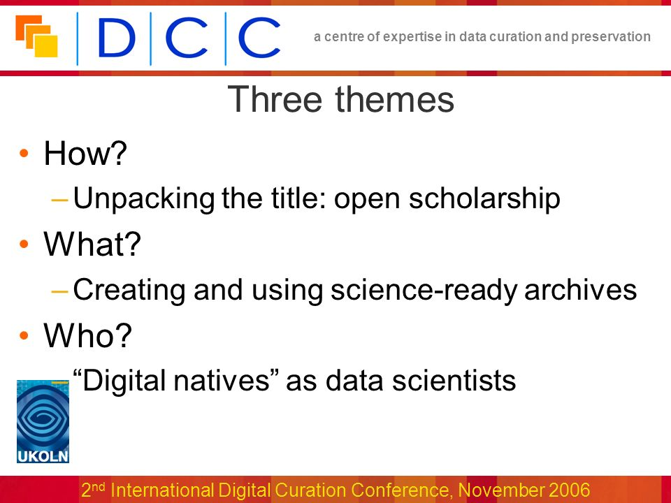 a centre of expertise in data curation and preservation 2 nd International Digital Curation Conference, November 2006 Three themes How.