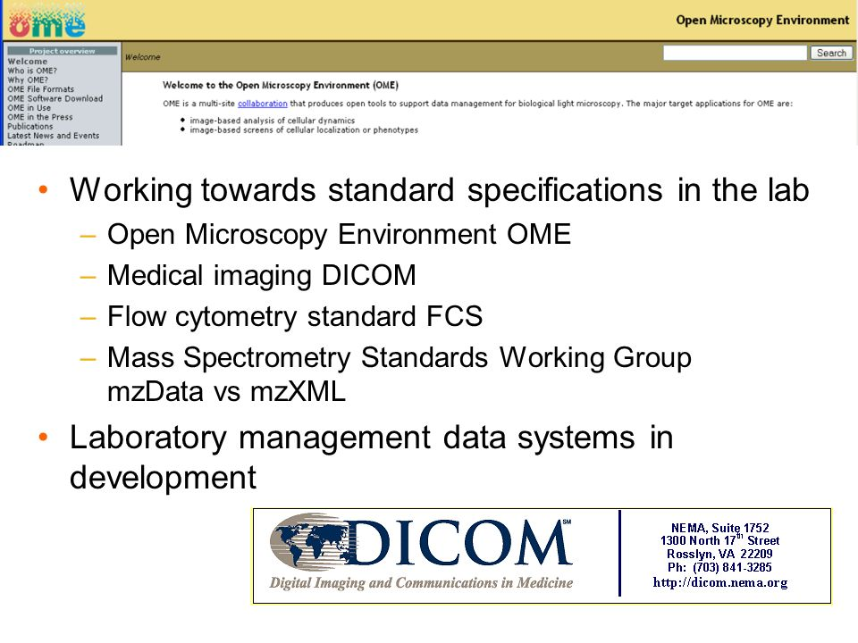 Working towards standard specifications in the lab –Open Microscopy Environment OME –Medical imaging DICOM –Flow cytometry standard FCS –Mass Spectrometry Standards Working Group mzData vs mzXML Laboratory management data systems in development