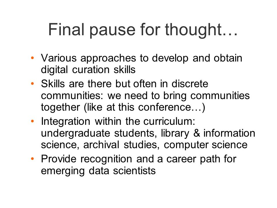 Final pause for thought… Various approaches to develop and obtain digital curation skills Skills are there but often in discrete communities: we need to bring communities together (like at this conference…) Integration within the curriculum: undergraduate students, library & information science, archival studies, computer science Provide recognition and a career path for emerging data scientists