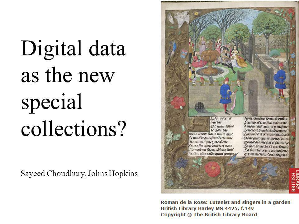 Digital data as the new special collections Sayeed Choudhury, Johns Hopkins