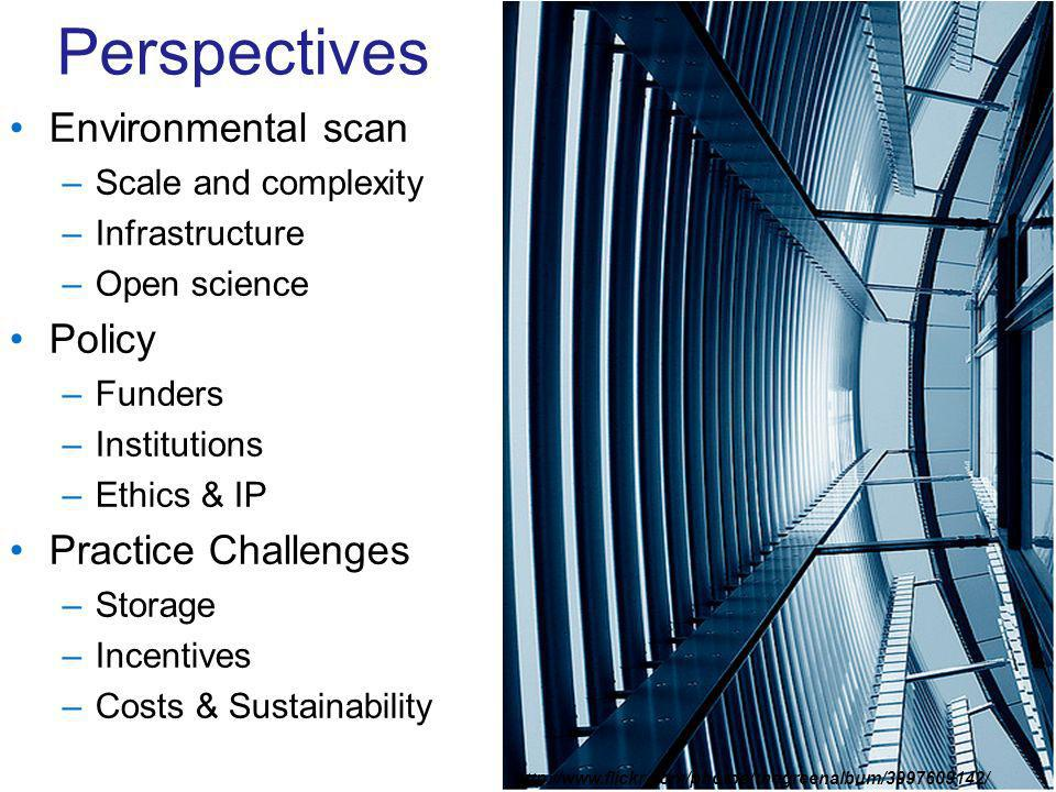 Perspectives Environmental scan –Scale and complexity –Infrastructure –Open science Policy –Funders –Institutions –Ethics & IP Practice Challenges –Storage –Incentives –Costs & Sustainability http://www.flickr.com/photos/thegreenalbum/3997609142/
