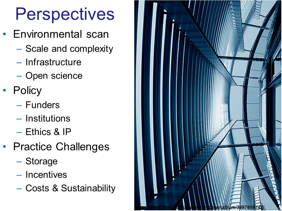 Perspectives Environmental scan –Scale and complexity –Infrastructure –Open science Policy –Funders –Institutions –Ethics & IP Practice Challenges –St