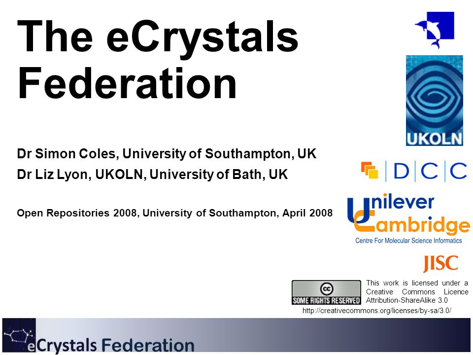 Federation The eCrystals Federation Dr Simon Coles, University of Southampton, UK Dr Liz Lyon, UKOLN, University of Bath, UK Open Repositories 2008, University of Southampton, April 2008 This work is licensed under a Creative Commons Licence Attribution-ShareAlike 3.0 http://creativecommons.org/licenses/by-sa/3.0/