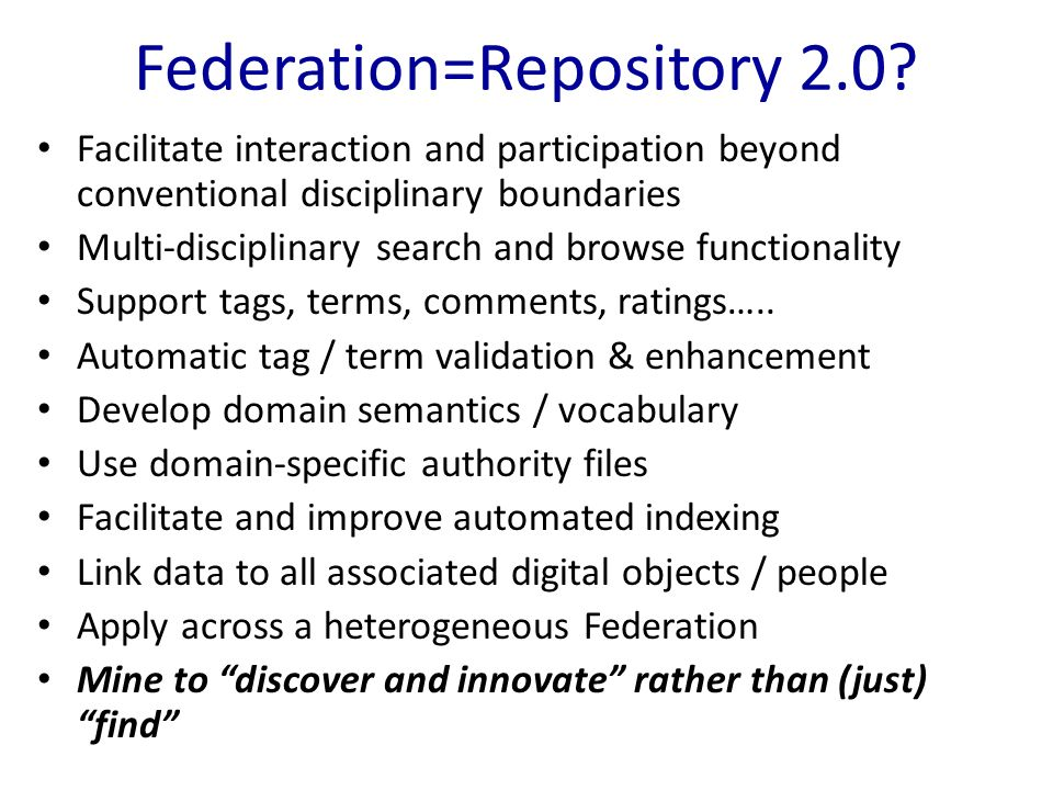 Federation=Repository 2.0? Facilitate interaction and participation beyond conventional disciplinary boundaries Multi-disciplinary search and browse f
