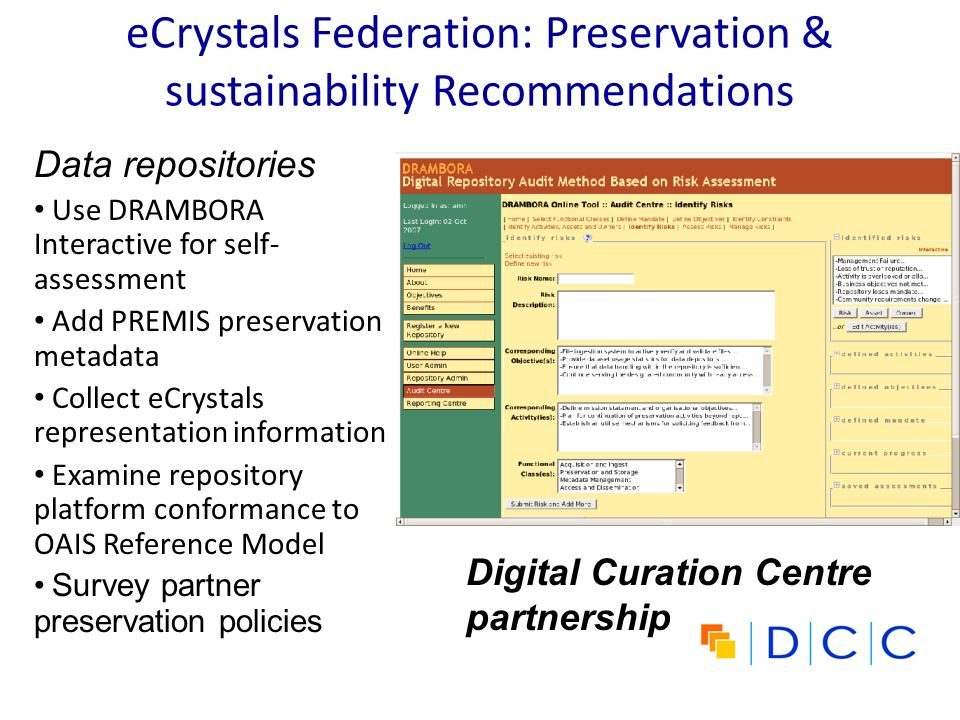 eCrystals Federation: Preservation & sustainability Recommendations Data repositories Use DRAMBORA Interactive for self- assessment Add PREMIS preservation metadata Collect eCrystals representation information Examine repository platform conformance to OAIS Reference Model Survey partner preservation policies Digital Curation Centre partnership