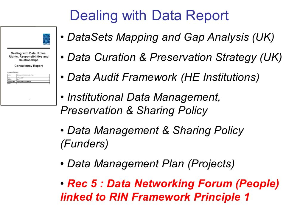 Dealing with Data Report DataSets Mapping and Gap Analysis (UK) Data Curation & Preservation Strategy (UK) Data Audit Framework (HE Institutions) Institutional Data Management, Preservation & Sharing Policy Data Management & Sharing Policy (Funders) Data Management Plan (Projects) Rec 5 : Data Networking Forum (People) linked to RIN Framework Principle 1