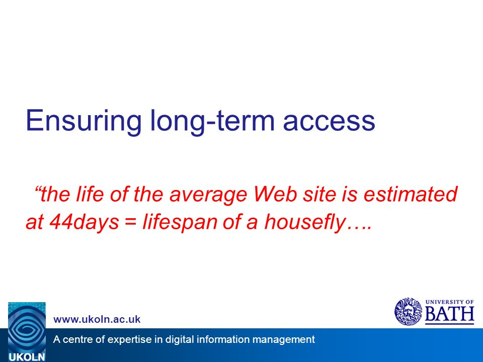 A centre of expertise in digital information management   Ensuring long-term access the life of the average Web site is estimated at 44days = lifespan of a housefly….