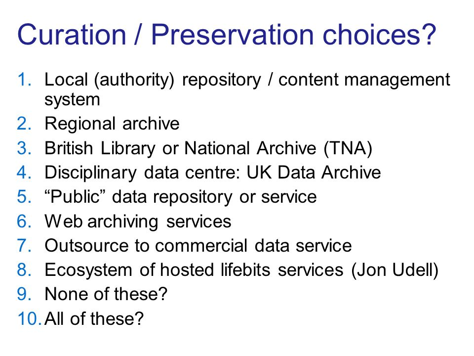 Curation / Preservation choices? 1.Local (authority) repository / content management system 2.Regional archive 3.British Library or National Archive (