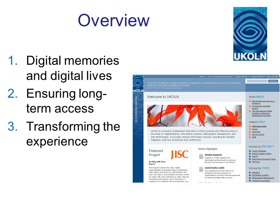 Overview 1.Digital memories and digital lives 2.Ensuring long- term access 3.Transforming the experience