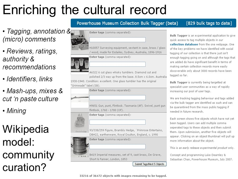 Tagging, annotation & (micro) comments Reviews, ratings, authority & recommendations Identifiers, links Mash-ups, mixes & cut n paste culture Mining Enriching the cultural record Wikipedia model: community curation