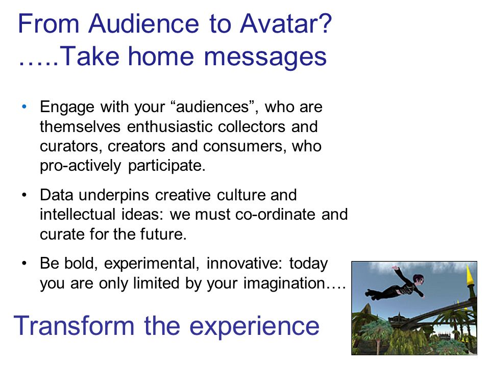 From Audience to Avatar? …..Take home messages Engage with your audiences, who are themselves enthusiastic collectors and curators, creators and consu