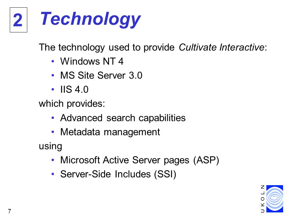 7 Technology The technology used to provide Cultivate Interactive: Windows NT 4 MS Site Server 3.0 IIS 4.0 which provides: Advanced search capabilities Metadata management using Microsoft Active Server pages (ASP) Server-Side Includes (SSI) 2