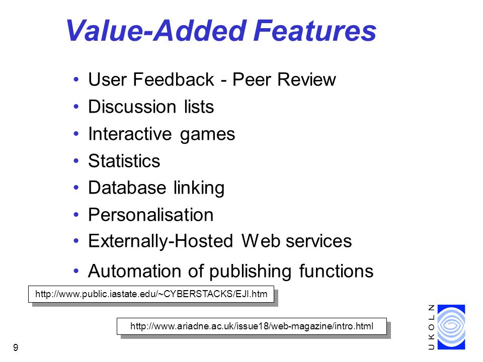 9 Value-Added Features User Feedback - Peer Review Discussion lists Interactive games Statistics Database linking Personalisation Externally-Hosted Web services Automation of publishing functions http://www.public.iastate.edu/~CYBERSTACKS/EJI.htm http://www.ariadne.ac.uk/issue18/web-magazine/intro.html