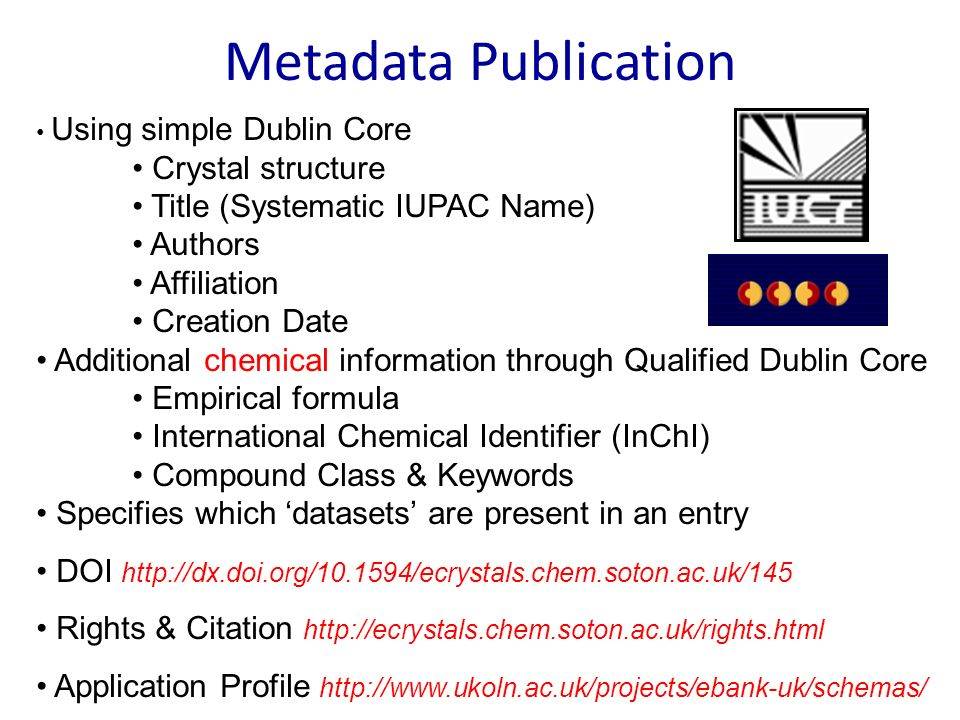 Metadata Publication Using simple Dublin Core Crystal structure Title (Systematic IUPAC Name) Authors Affiliation Creation Date Additional chemical information through Qualified Dublin Core Empirical formula International Chemical Identifier (InChI) Compound Class & Keywords Specifies which datasets are present in an entry DOI http://dx.doi.org/10.1594/ecrystals.chem.soton.ac.uk/145 Rights & Citation http://ecrystals.chem.soton.ac.uk/rights.html Application Profile http://www.ukoln.ac.uk/projects/ebank-uk/schemas/