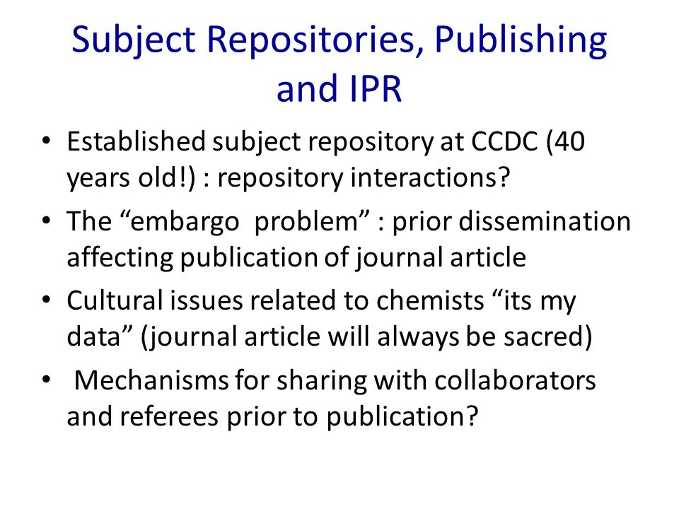 Subject Repositories, Publishing and IPR Established subject repository at CCDC (40 years old!) : repository interactions? The embargo problem : prior
