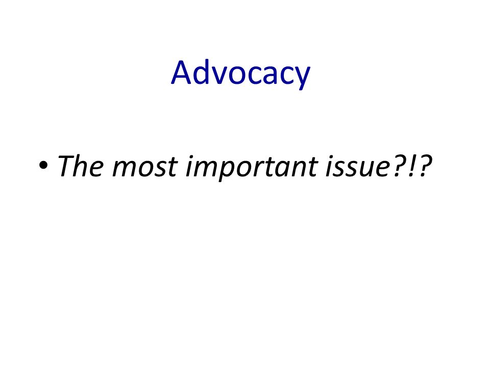 Advocacy The most important issue !