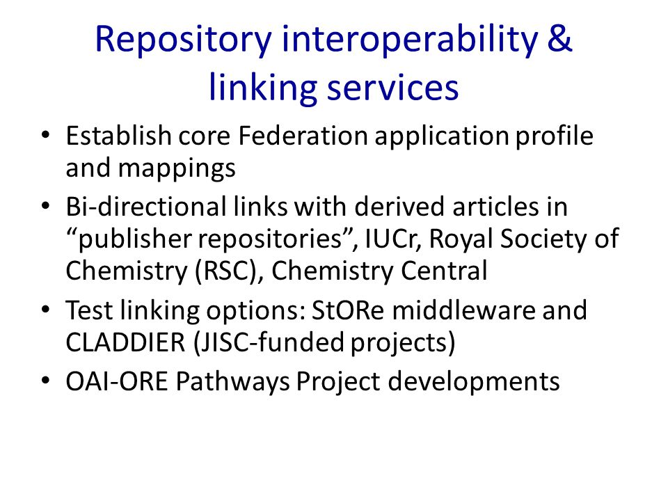 Repository interoperability & linking services Establish core Federation application profile and mappings Bi-directional links with derived articles in publisher repositories, IUCr, Royal Society of Chemistry (RSC), Chemistry Central Test linking options: StORe middleware and CLADDIER (JISC-funded projects) OAI-ORE Pathways Project developments