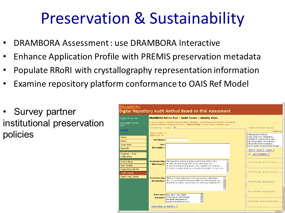 Preservation & Sustainability DRAMBORA Assessment : use DRAMBORA Interactive Enhance Application Profile with PREMIS preservation metadata Populate RRoRI with crystallography representation information Examine repository platform conformance to OAIS Ref Model Survey partner institutional preservation policies
