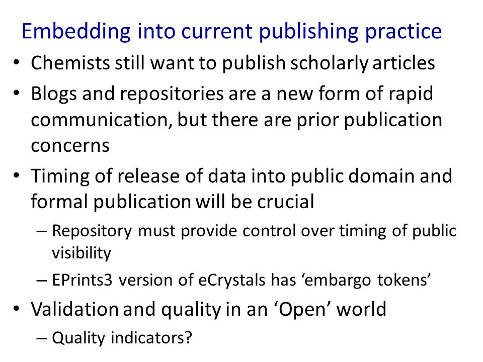 Embedding into current publishing practice Chemists still want to publish scholarly articles Blogs and repositories are a new form of rapid communication, but there are prior publication concerns Timing of release of data into public domain and formal publication will be crucial – Repository must provide control over timing of public visibility – EPrints3 version of eCrystals has embargo tokens Validation and quality in an Open world – Quality indicators