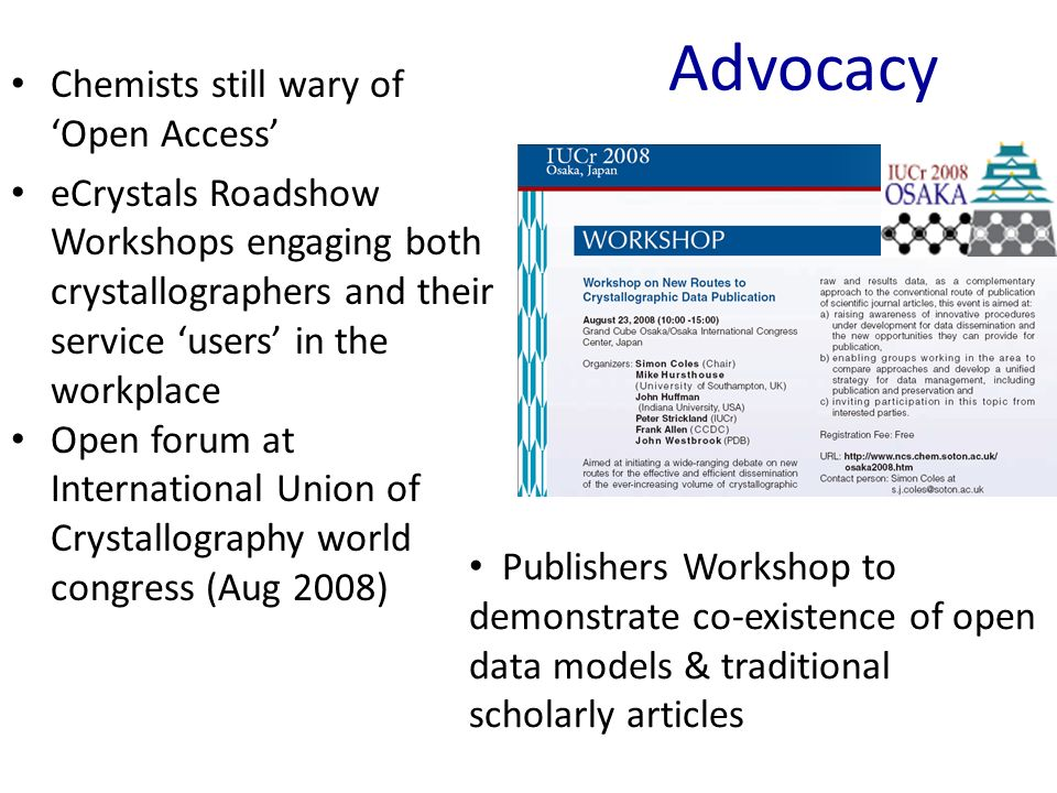 Advocacy Chemists still wary of Open Access eCrystals Roadshow Workshops engaging both crystallographers and their service users in the workplace Open forum at International Union of Crystallography world congress (Aug 2008) Publishers Workshop to demonstrate co-existence of open data models & traditional scholarly articles