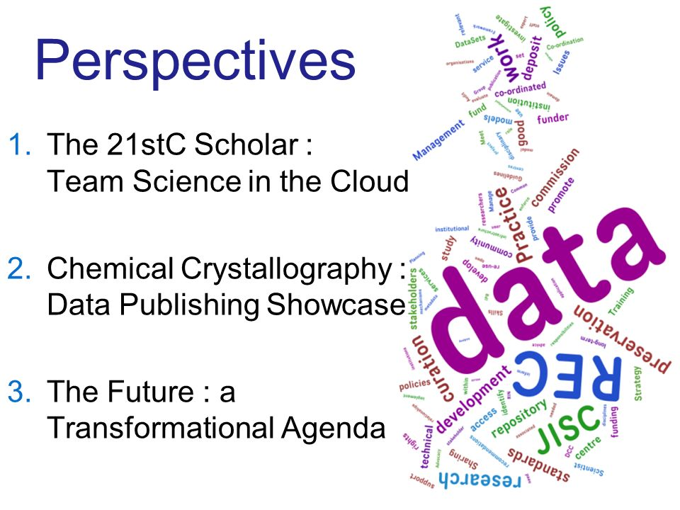 Perspectives 1.The 21stC Scholar : Team Science in the Cloud 2.Chemical Crystallography : Data Publishing Showcase 3.The Future : a Transformational Agenda