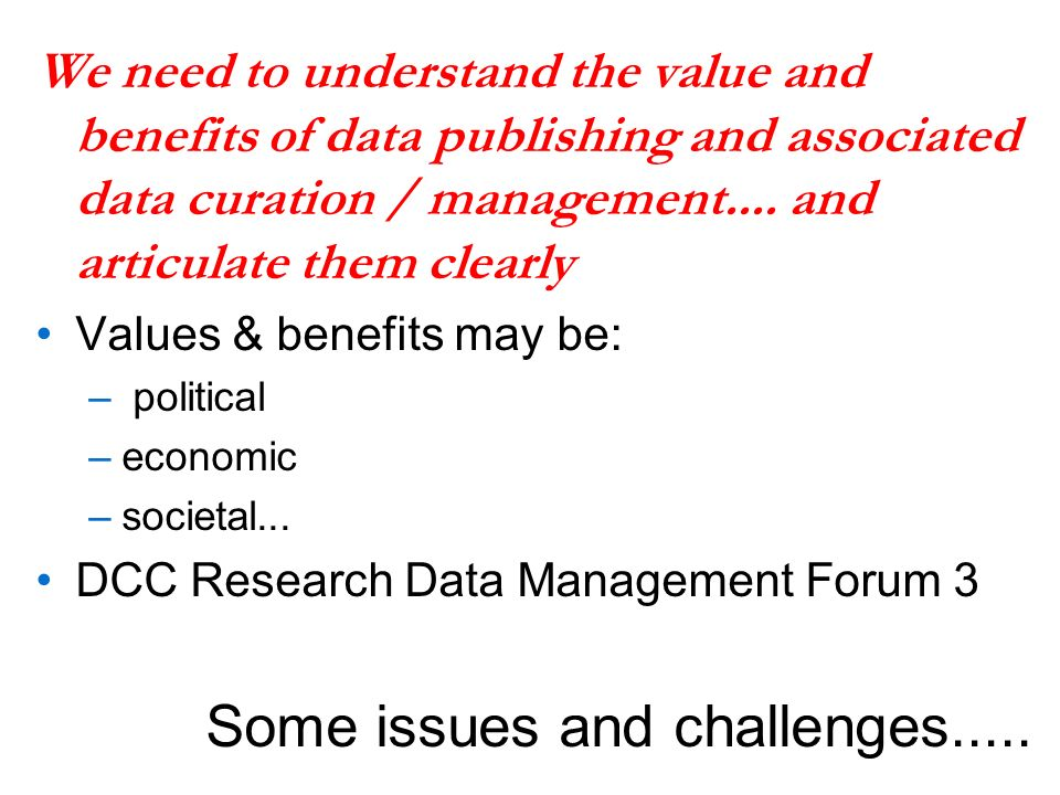 We need to understand the value and benefits of data publishing and associated data curation / management....